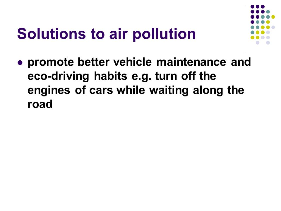 Solutions to air pollution promote better vehicle maintenance and eco-driving habits e.g.