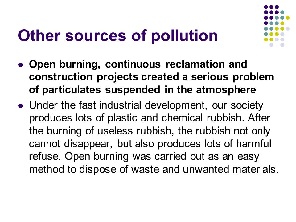 Other sources of pollution Open burning, continuous reclamation and construction projects created a serious problem of particulates suspended in the atmosphere Under the fast industrial development, our society produces lots of plastic and chemical rubbish.