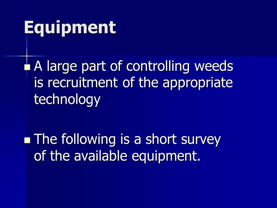 Equipment A large part of controlling weeds is recruitment of the appropriate technology A large part of controlling weeds is recruitment of the appropriate technology The following is a short survey of the available equipment.