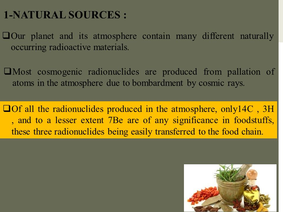 1-NATURAL SOURCES :  Our planet and its atmosphere contain many different naturally occurring radioactive materials.  Most cosmogenic radionuclides