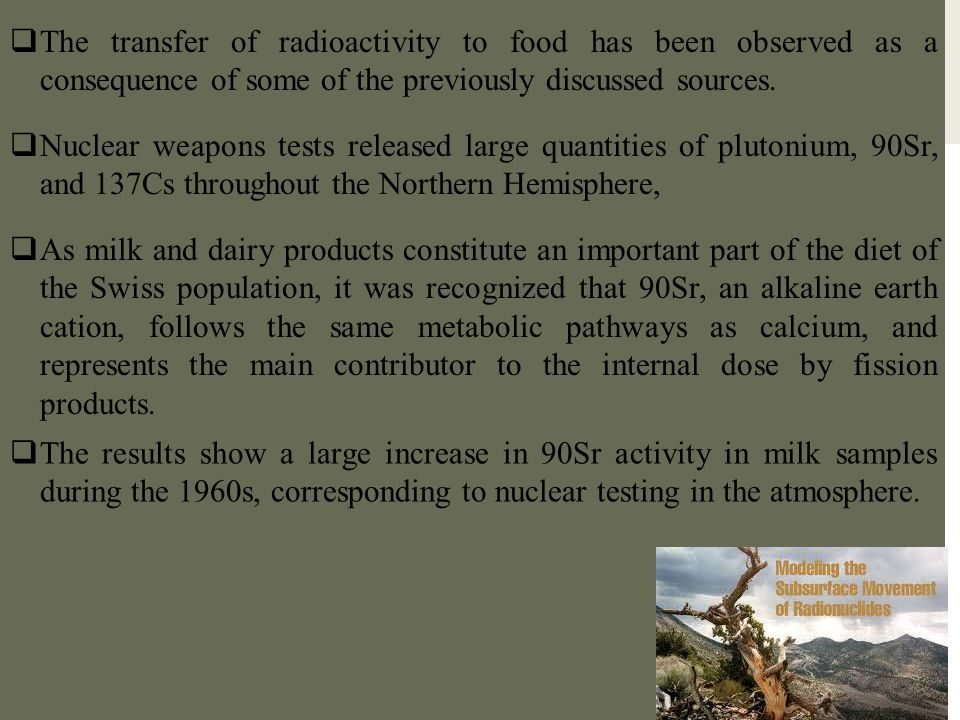  The transfer of radioactivity to food has been observed as a consequence of some of the previously discussed sources.  Nuclear weapons tests releas
