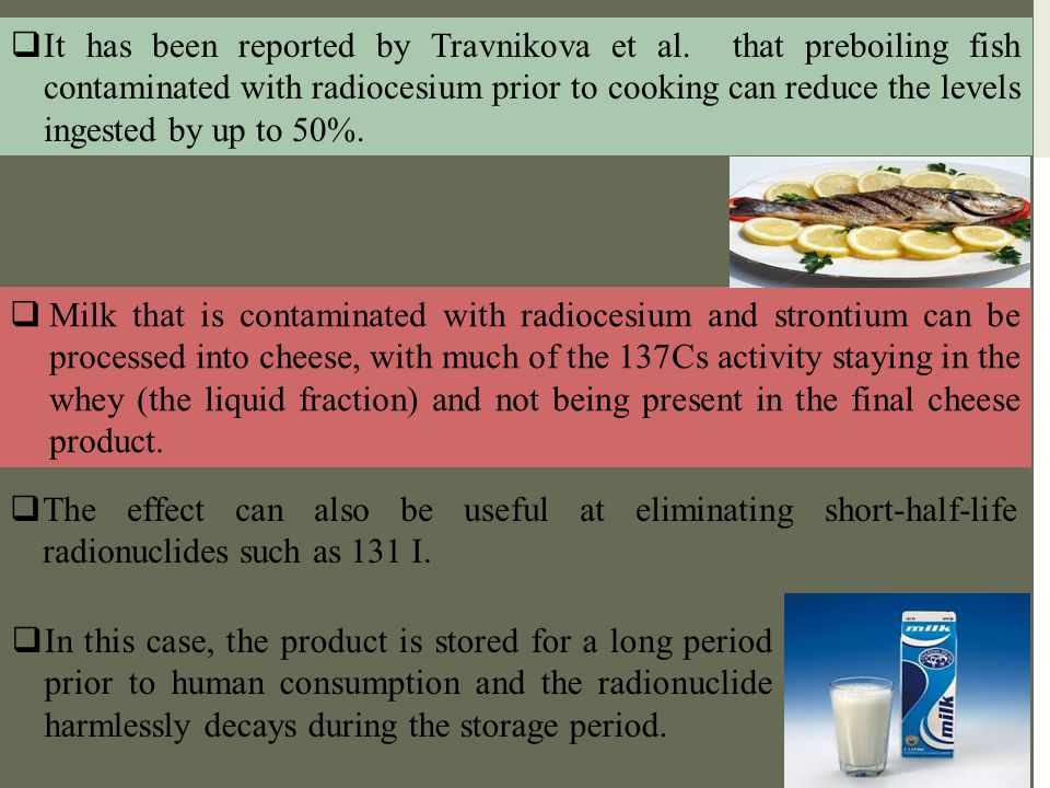  It has been reported by Travnikova et al. that preboiling fish contaminated with radiocesium prior to cooking can reduce the levels ingested by up t