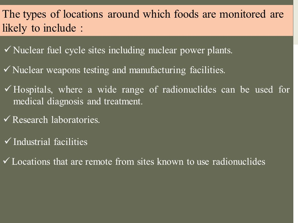The types of locations around which foods are monitored are likely to include : Nuclear fuel cycle sites including nuclear power plants. Nuclear weapo