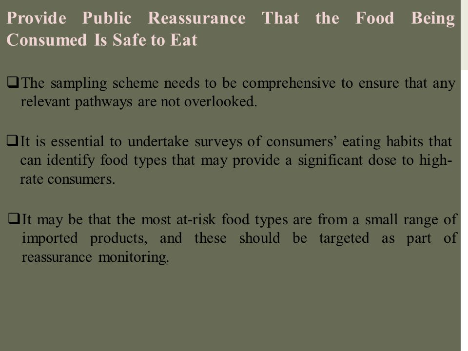 Provide Public Reassurance That the Food Being Consumed Is Safe to Eat  The sampling scheme needs to be comprehensive to ensure that any relevant pat