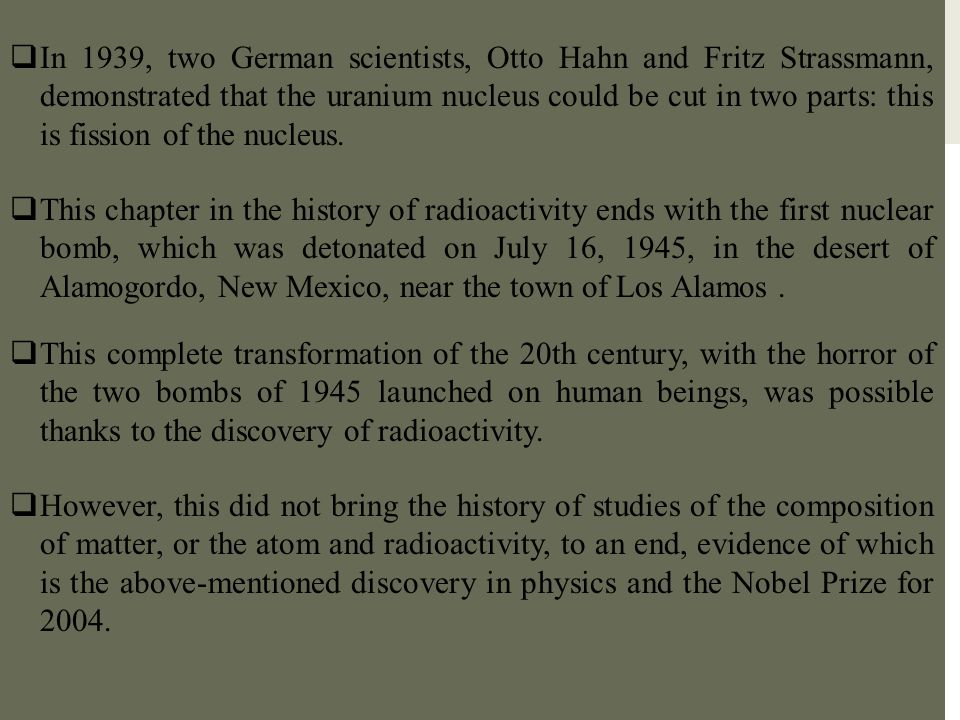  In 1939, two German scientists, Otto Hahn and Fritz Strassmann, demonstrated that the uranium nucleus could be cut in two parts: this is fission of