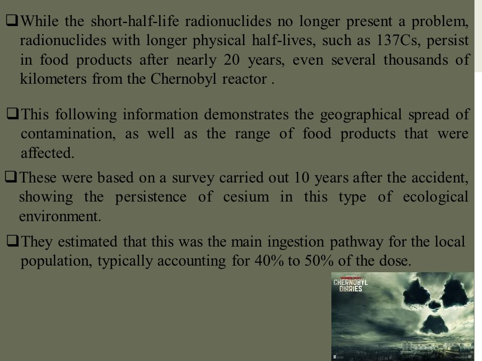  While the short-half-life radionuclides no longer present a problem, radionuclides with longer physical half-lives, such as 137Cs, persist in food p