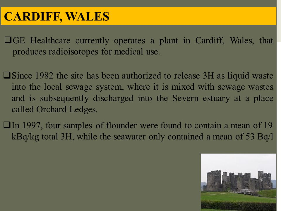 CARDIFF, WALES  GE Healthcare currently operates a plant in Cardiff, Wales, that produces radioisotopes for medical use.  Since 1982 the site has be