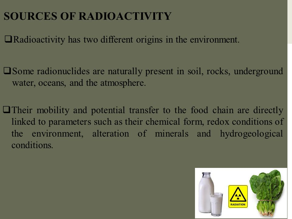 SOURCES OF RADIOACTIVITY  Radioactivity has two different origins in the environment.  Their mobility and potential transfer to the food chain are d