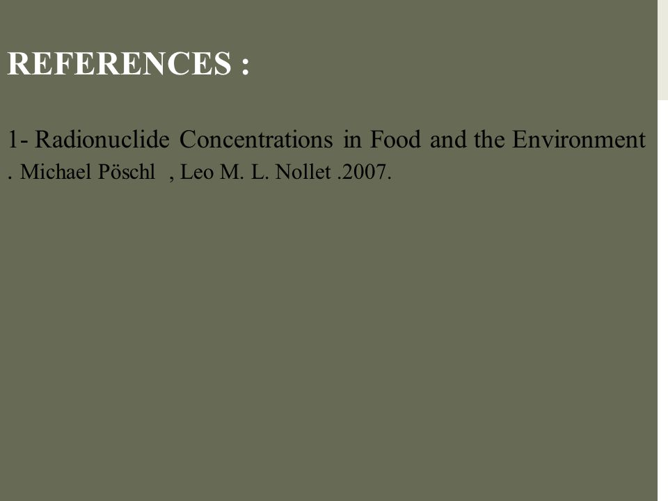 REFERENCES : 1- Radionuclide Concentrations in Food and the Environment. Michael Pöschl, Leo M. L. Nollet.2007.