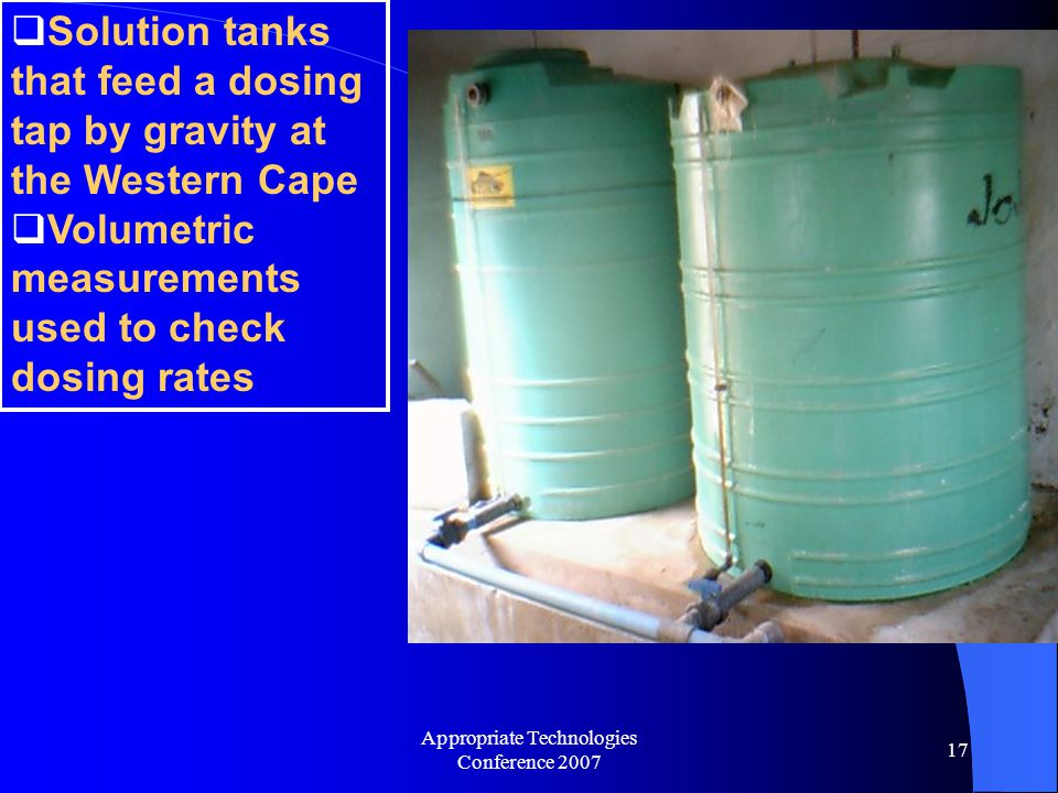 Appropriate Technologies Conference 2007 17  Solution tanks that feed a dosing tap by gravity at the Western Cape  Volumetric measurements used to check dosing rates