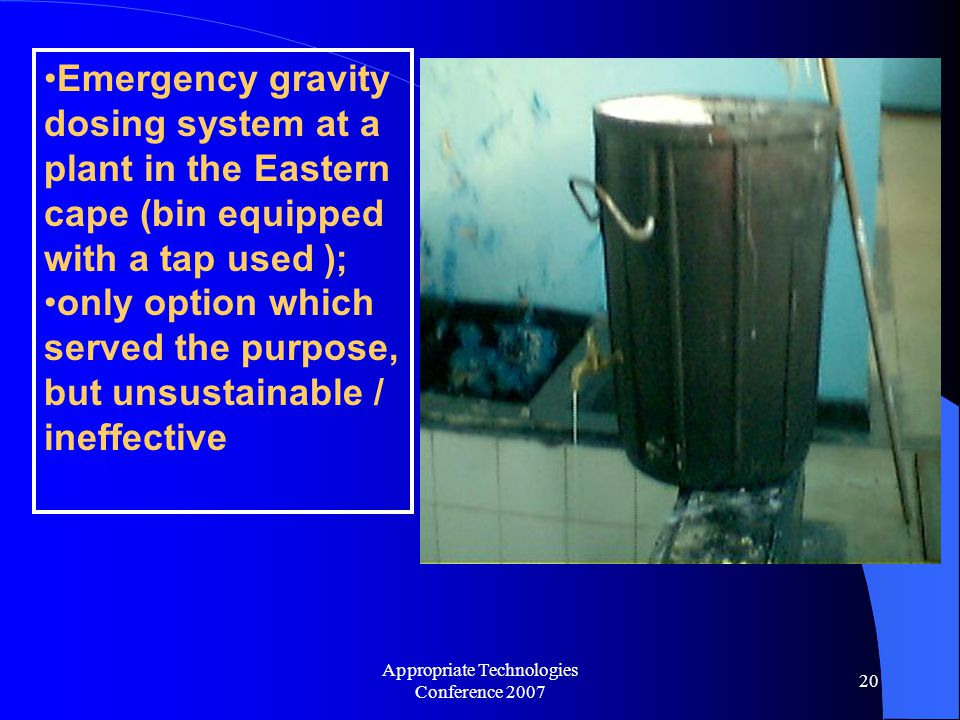 Appropriate Technologies Conference 2007 20 Emergency gravity dosing system at a plant in the Eastern cape (bin equipped with a tap used ); only option which served the purpose, but unsustainable / ineffective