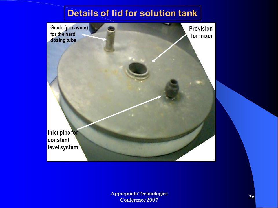 Appropriate Technologies Conference 2007 26 Mixer Provision for mixer Guide (provision) for the hard dosing tube inlet pipe for constant level system Details of lid for solution tank