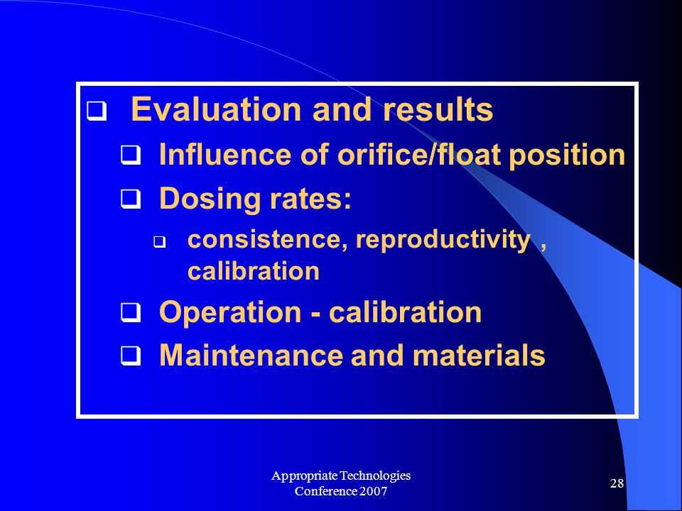 Appropriate Technologies Conference 2007 28  Evaluation and results  Influence of orifice/float position  Dosing rates:  consistence, reproductivity, calibration  Operation - calibration  Maintenance and materials