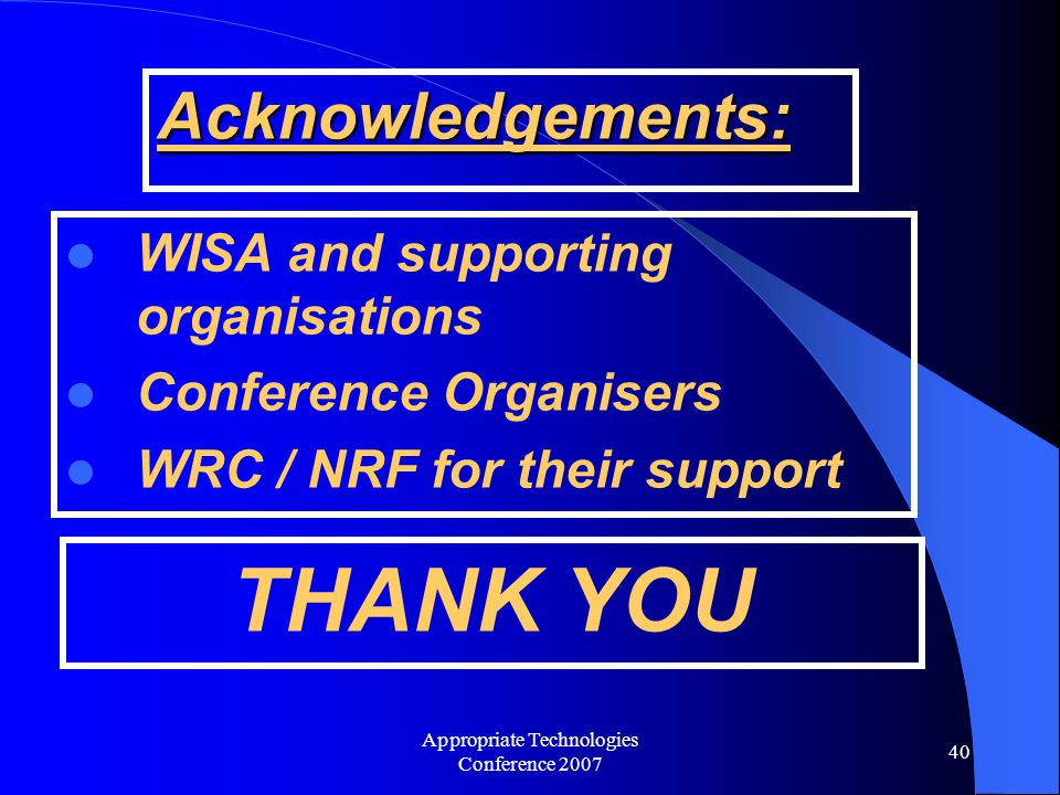 Appropriate Technologies Conference 2007 40 Acknowledgements: WISA and supporting organisations Conference Organisers WRC / NRF for their support THANK YOU