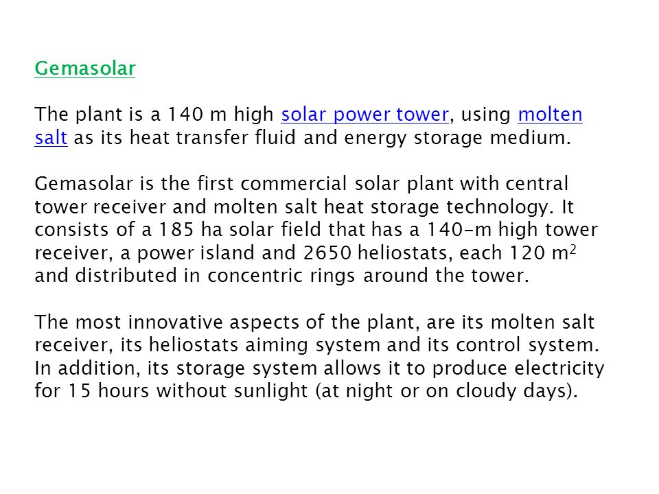 The plant is a 140 m high solar power tower, using molten salt as its heat transfer fluid and energy storage medium.solar power towermolten salt Gemasolar is the first commercial solar plant with central tower receiver and molten salt heat storage technology.
