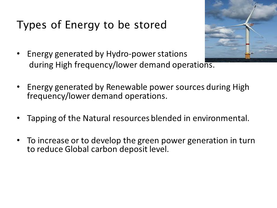 Types of Energy to be stored Energy generated by Hydro-power stations during High frequency/lower demand operations.