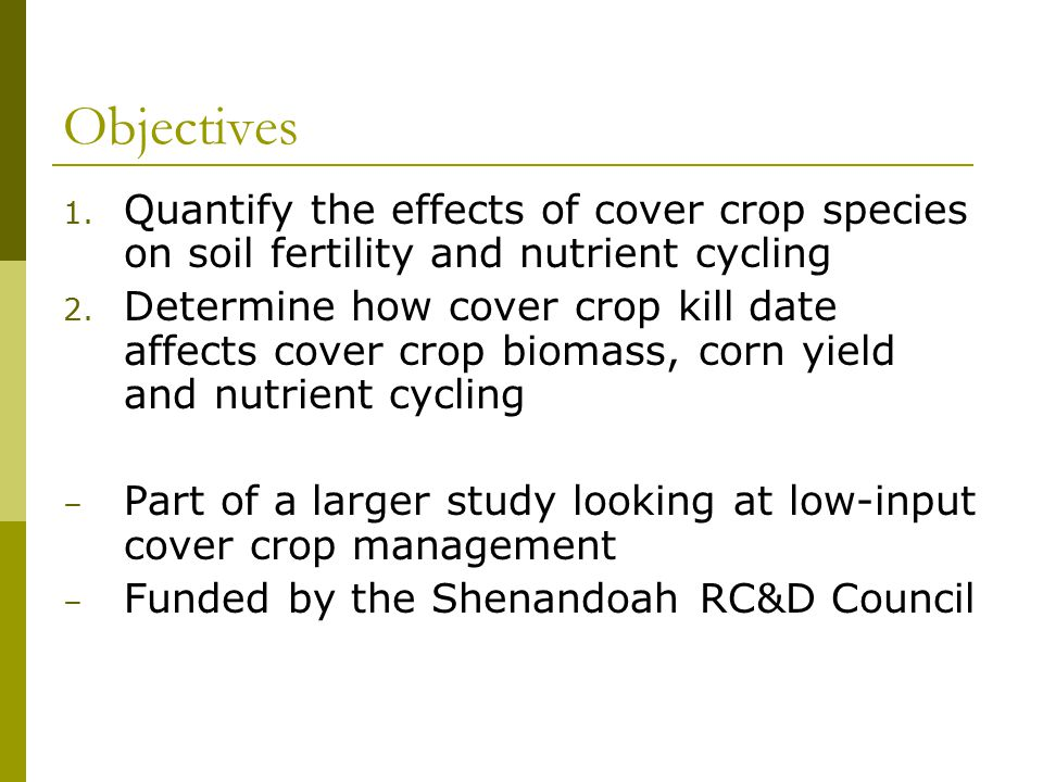 Objectives 1. Quantify the effects of cover crop species on soil fertility and nutrient cycling 2. Determine how cover crop kill date affects cover cr