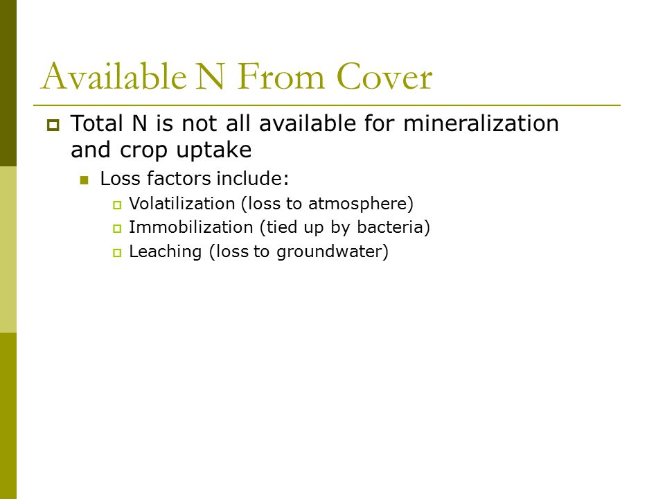 Available N From Cover  Total N is not all available for mineralization and crop uptake Loss factors include:  Volatilization (loss to atmosphere) 