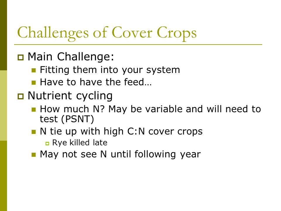 Challenges of Cover Crops  Cropping challenges Allelopathy may affect cash crop Stand / emergence issues Planting equipment adjustments Mechanically killing for some Good environment for harmful insects Cost of production