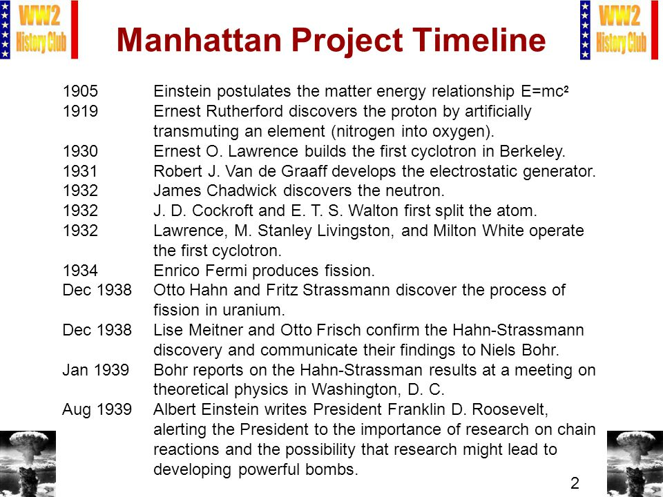 2 Manhattan Project Timeline 1905Einstein postulates the matter energy relationship E=mc 2 1919Ernest Rutherford discovers the proton by artificially transmuting an element (nitrogen into oxygen).