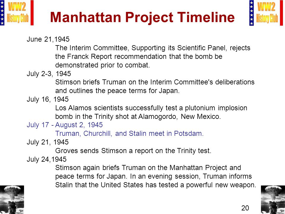 20 Manhattan Project Timeline June 21,1945 The Interim Committee, Supporting its Scientific Panel, rejects the Franck Report recommendation that the bomb be demonstrated prior to combat.
