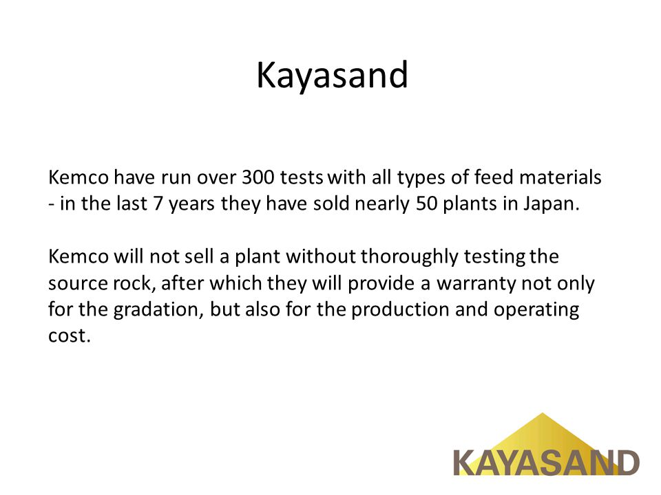 Kayasand Kemco have run over 300 tests with all types of feed materials - in the last 7 years they have sold nearly 50 plants in Japan.