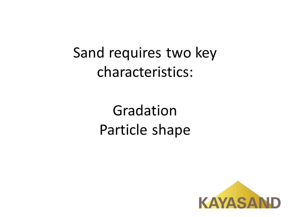 Sand requires two key characteristics: Gradation Particle shape