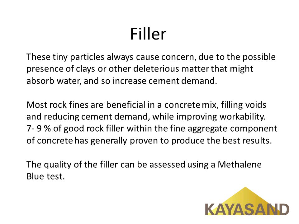 Filler These tiny particles always cause concern, due to the possible presence of clays or other deleterious matter that might absorb water, and so increase cement demand.