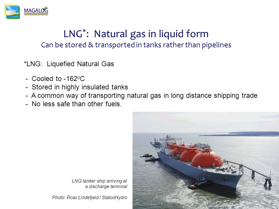 LNG * : Natural gas in liquid form Can be stored & transported in tanks rather than pipelines *LNG: Liquefied Natural Gas - Cooled to -162 o C - Stored in highly insulated tanks - A common way of transporting natural gas in long distance shipping trade - No less safe than other fuels.