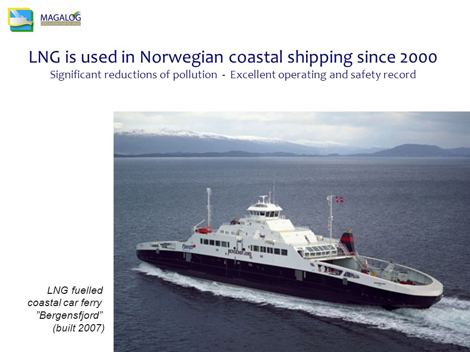 LNG is used in Norwegian coastal shipping since 2000 Significant reductions of pollution - Excellent operating and safety record LNG fuelled coastal car ferry Bergensfjord (built 2007)