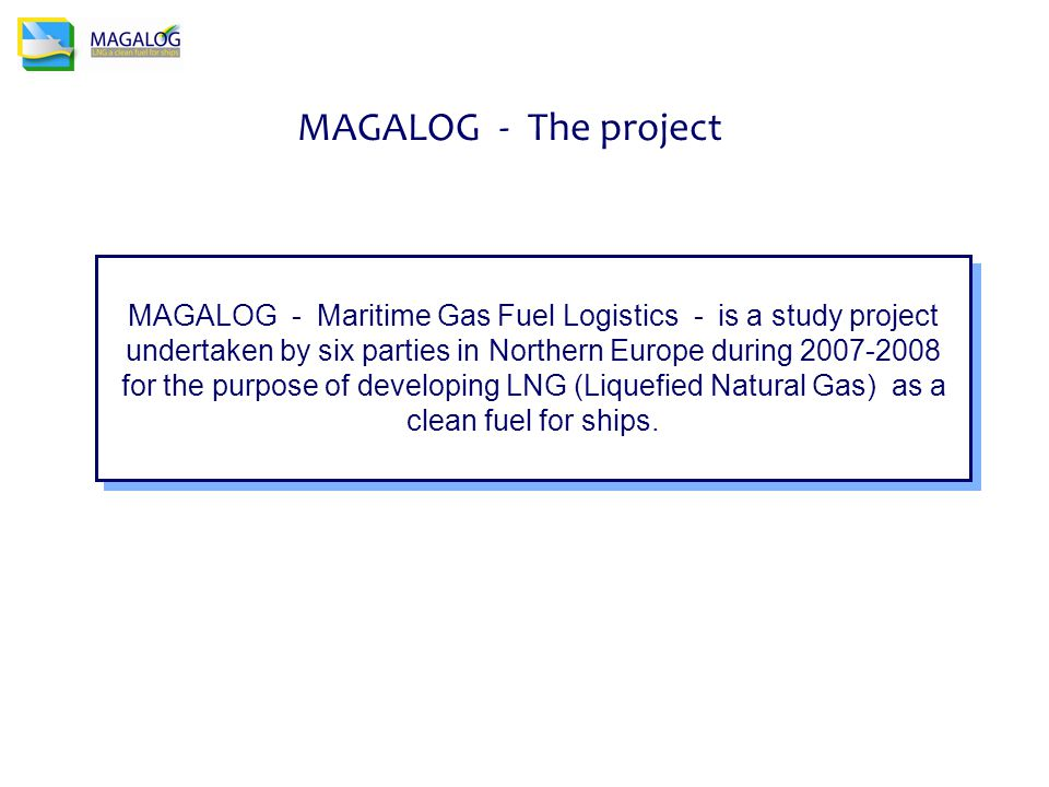 MAGALOG - Maritime Gas Fuel Logistics - is a study project undertaken by six parties in Northern Europe during 2007-2008 for the purpose of developing LNG (Liquefied Natural Gas) as a clean fuel for ships.