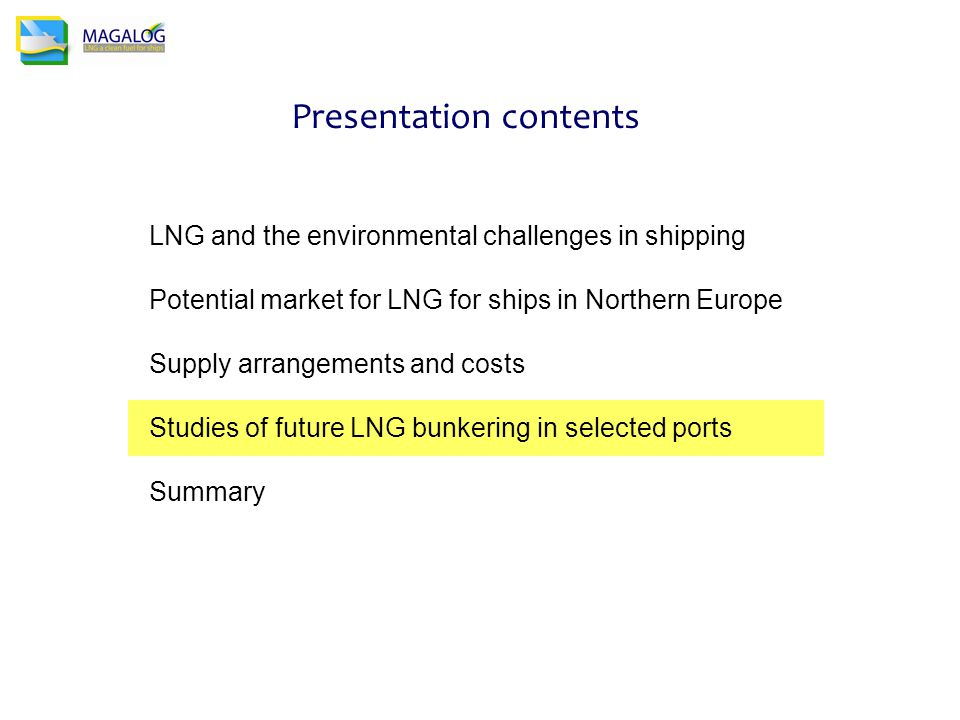 Presentation contents LNG and the environmental challenges in shipping Potential market for LNG for ships in Northern Europe Supply arrangements and costs Studies of future LNG bunkering in selected ports Summary