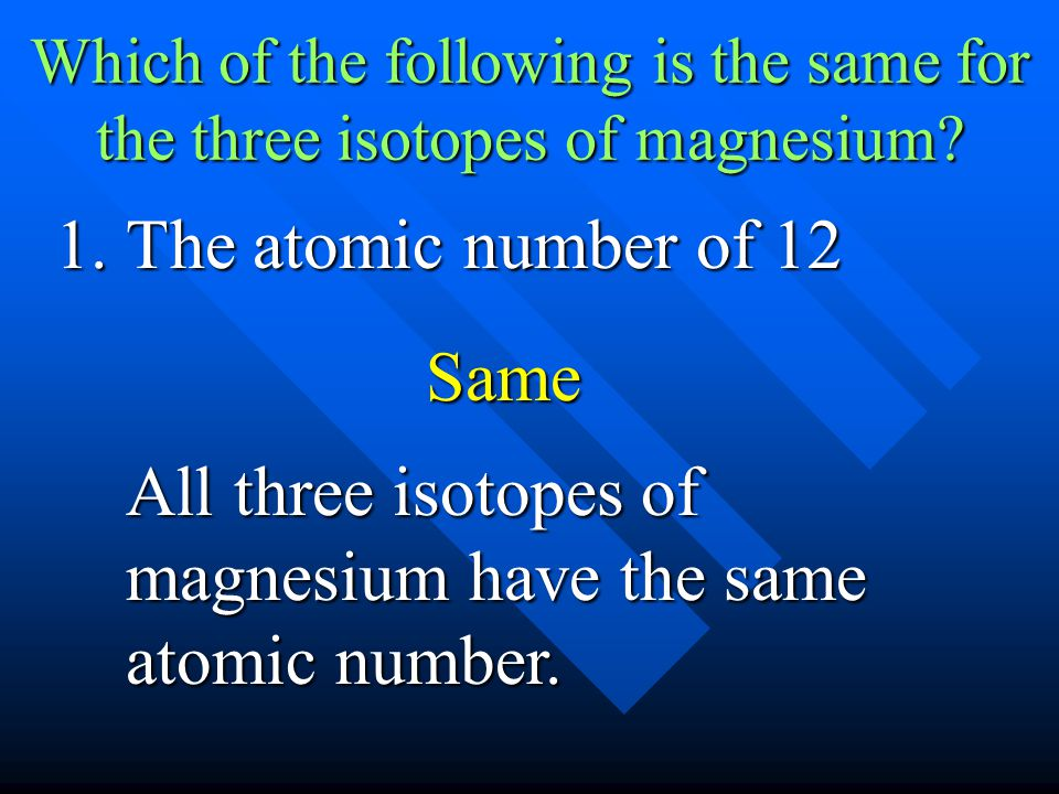 Which of the following is the same for the three isotopes of magnesium? 1.The atomic number of 12 All three isotopes of magnesium have the same atomic