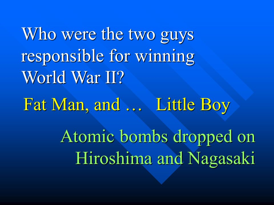Who were the two guys responsible for winning World War II? Fat Man, and … Little Boy Atomic bombs dropped on Hiroshima and Nagasaki
