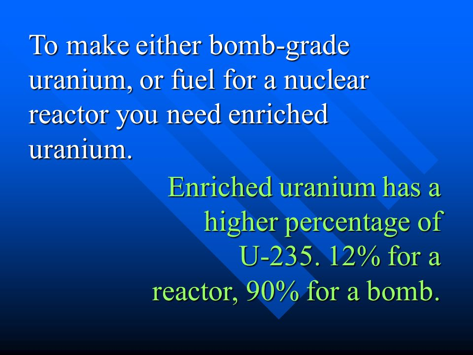 To make either bomb-grade uranium, or fuel for a nuclear reactor you need enriched uranium. Enriched uranium has a higher percentage of U-235. 12% for