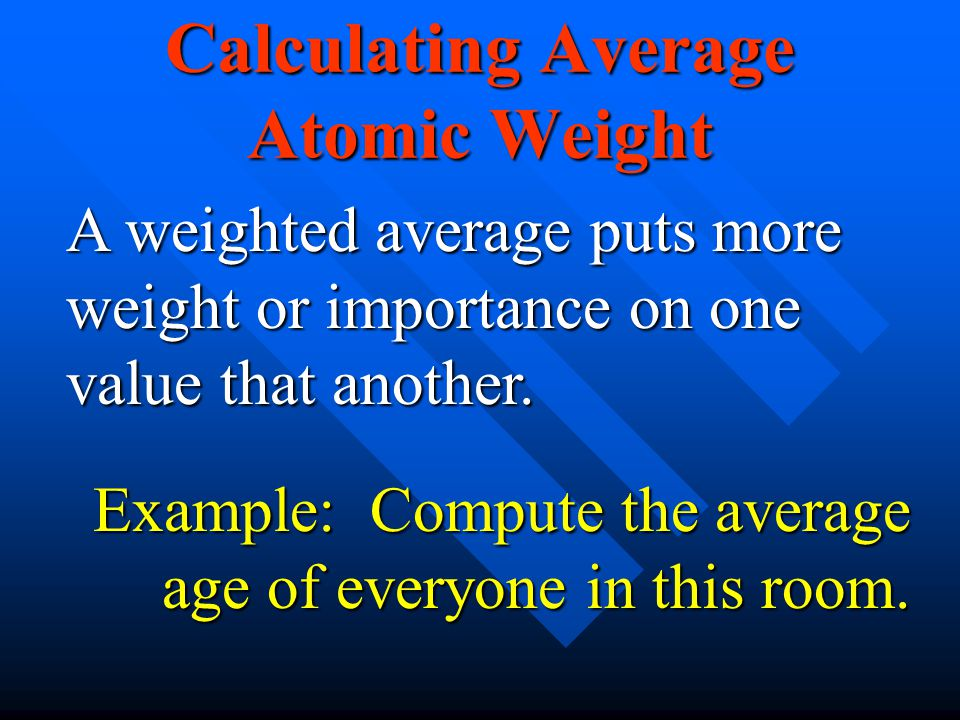 Calculating Average Atomic Weight A weighted average puts more weight or importance on one value that another. Example: Compute the average age of eve