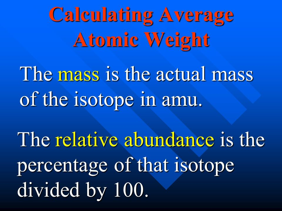 Calculating Average Atomic Weight The mass is the actual mass of the isotope in amu. The relative abundance is the percentage of that isotope divided