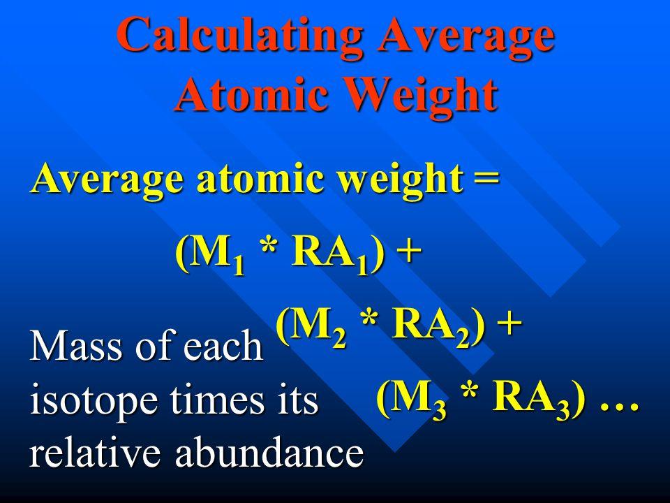 Calculating Average Atomic Weight (M 3 * RA 3 ) … (M 2 * RA 2 ) + (M 1 * RA 1 ) + Average atomic weight = Mass of each isotope times its relative abundance