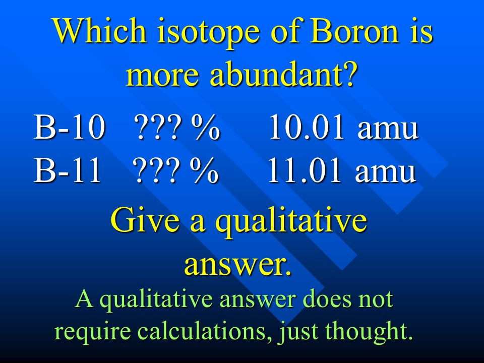 Which isotope of Boron is more abundant? B-10 ??? % 10.01 amu B-11 ??? % 11.01 amu Give a qualitative answer. A qualitative answer does not require ca
