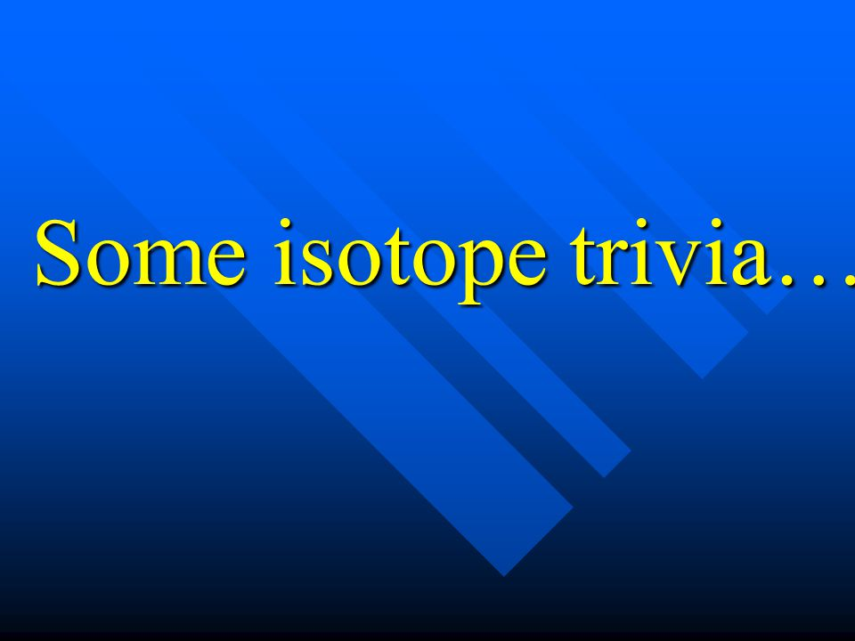 Some isotope trivia…