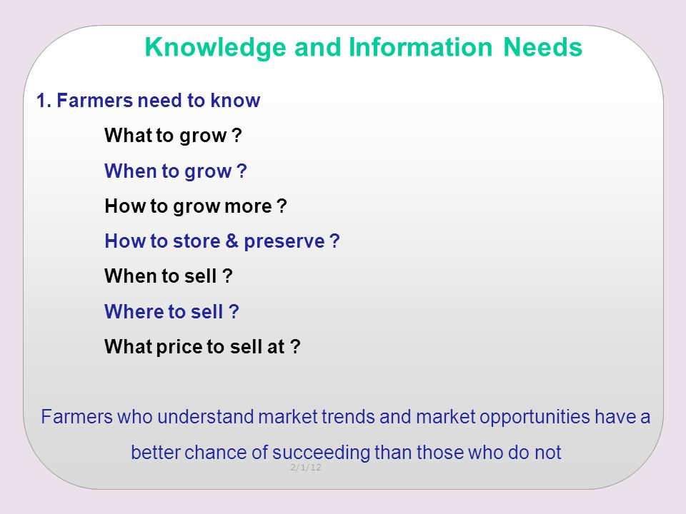 2/1/12 1. Farmers need to know What to grow ? When to grow ? How to grow more ? How to store & preserve ? When to sell ? Where to sell ? What price to