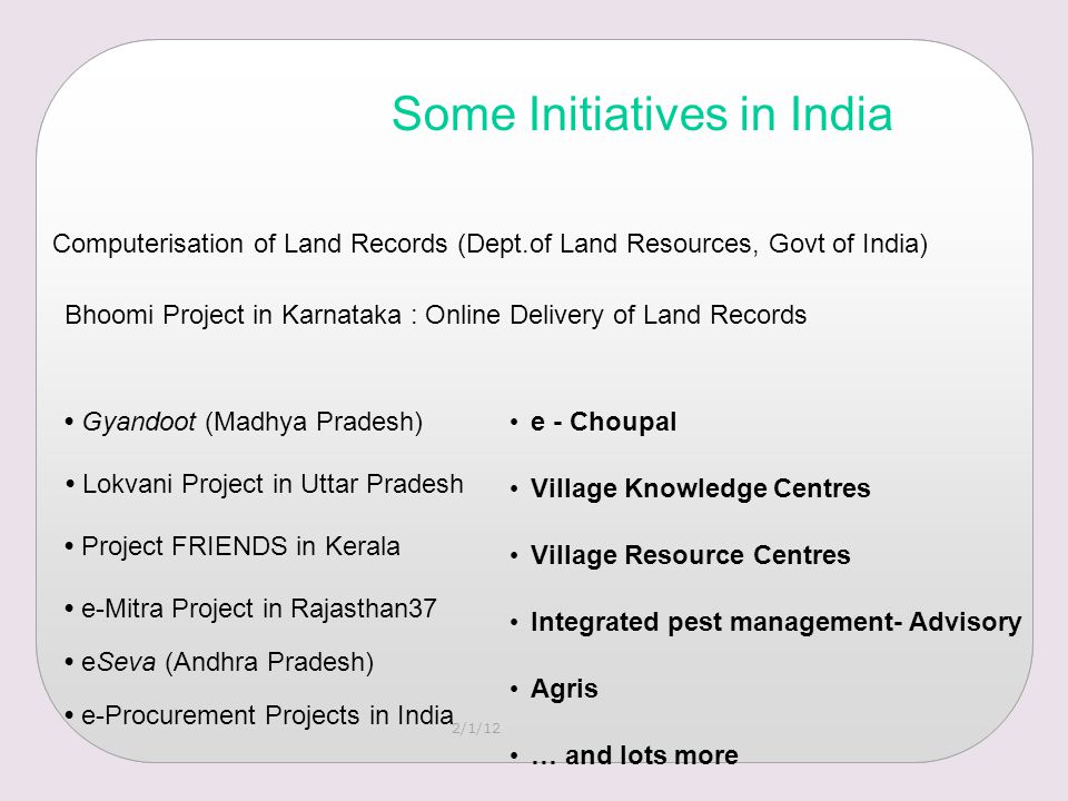 2/1/12 Some Initiatives in India Computerisation of Land Records (Dept.of Land Resources, Govt of India) Bhoomi Project in Karnataka : Online Delivery of Land Records Gyandoot (Madhya Pradesh) Lokvani Project in Uttar Pradesh Project FRIENDS in Kerala e-Mitra Project in Rajasthan37 eSeva (Andhra Pradesh) e - Choupal Village Knowledge Centres Village Resource Centres Integrated pest management- Advisory Agris … and lots more e-Procurement Projects in India