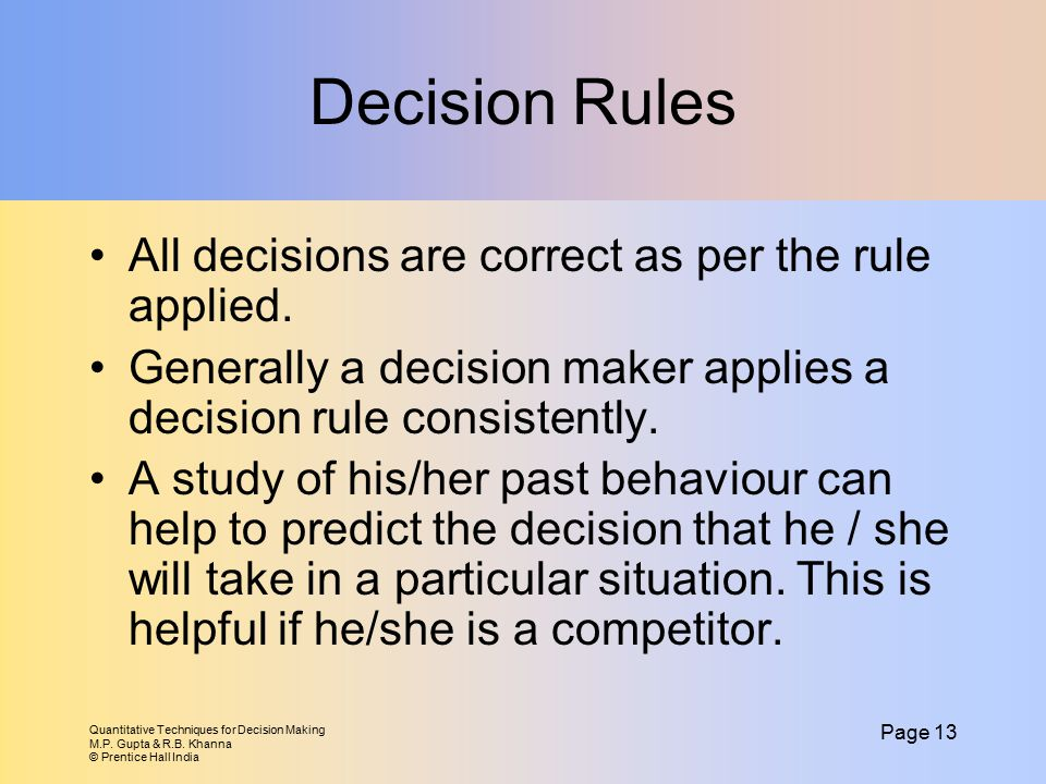 Quantitative Techniques for Decision Making M.P. Gupta & R.B. Khanna © Prentice Hall India Page 13 Decision Rules All decisions are correct as per the