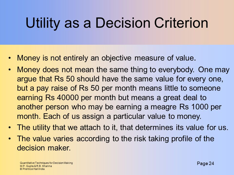 Quantitative Techniques for Decision Making M.P. Gupta & R.B. Khanna © Prentice Hall India Page 24 Utility as a Decision Criterion Money is not entire