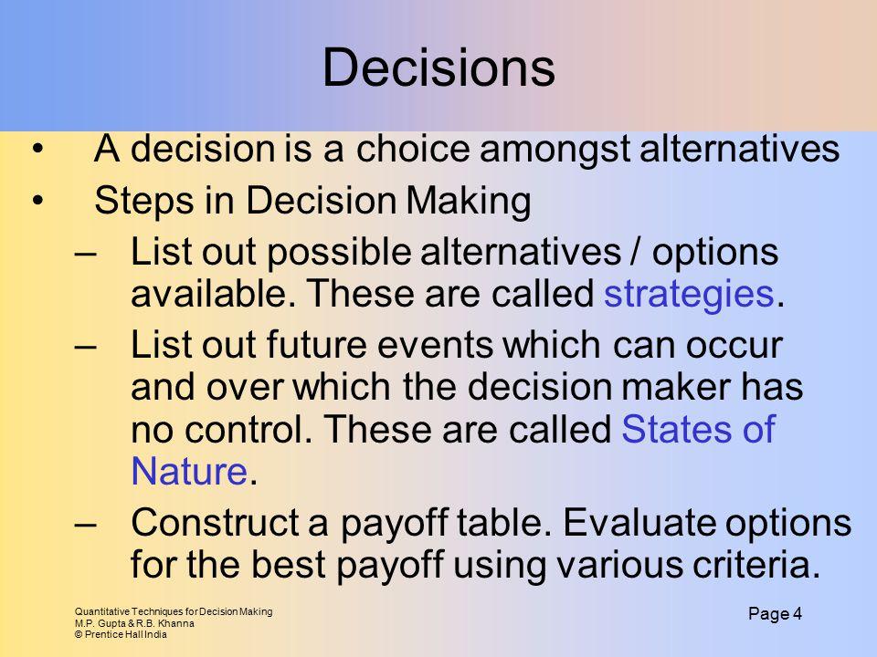 Quantitative Techniques for Decision Making M.P. Gupta & R.B. Khanna © Prentice Hall India Page 4 Decisions A decision is a choice amongst alternative