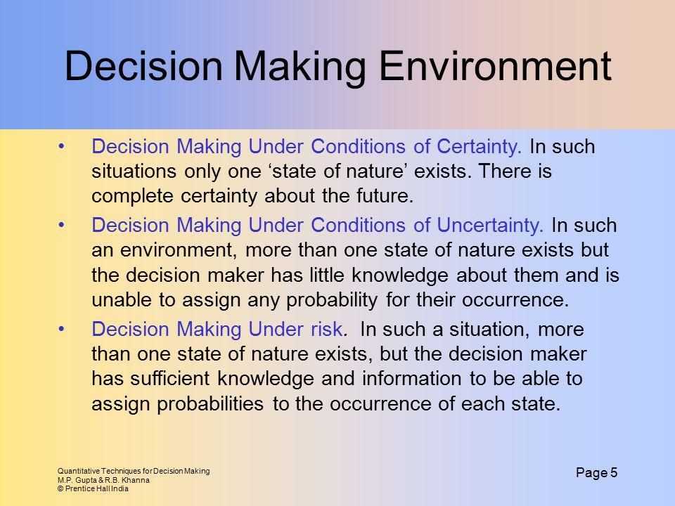Quantitative Techniques for Decision Making M.P. Gupta & R.B. Khanna © Prentice Hall India Page 5 Decision Making Environment Decision Making Under Co