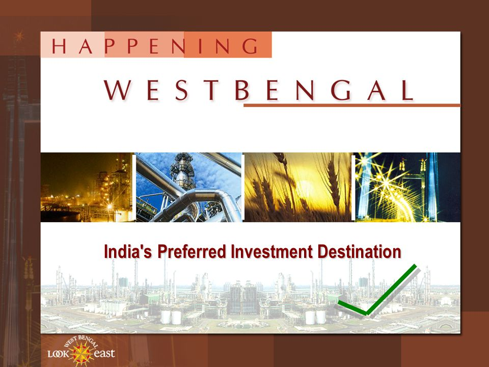 Advantage West Bengal…  Gateway to South-East Asia  One of the fastest developing States in India with over 7% growth rate  Abundant natural resource, large & concentrated market, access to International Markets & proximity to South-east Asian countries  Superior connectivity through developed physical, social & telecom infrastructure  Surplus electricity generation  Large talent pool of English speaking population at low operating cost  Pro-active State Government committed to rapid industrialisation and balanced economic growth