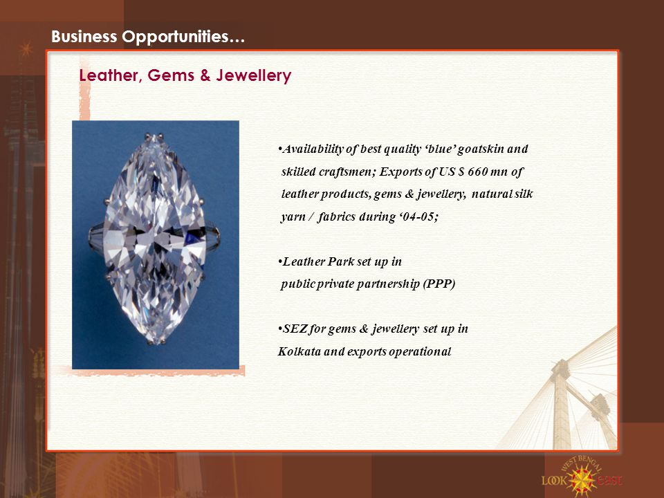 Business Opportunities… Availability of best quality 'blue' goatskin and skilled craftsmen; Exports of US $ 660 mn of leather products, gems & jewellery, natural silk yarn / fabrics during '04-05; Leather Park set up in public private partnership (PPP) SEZ for gems & jewellery set up in Kolkata and exports operational Leather, Gems & Jewellery