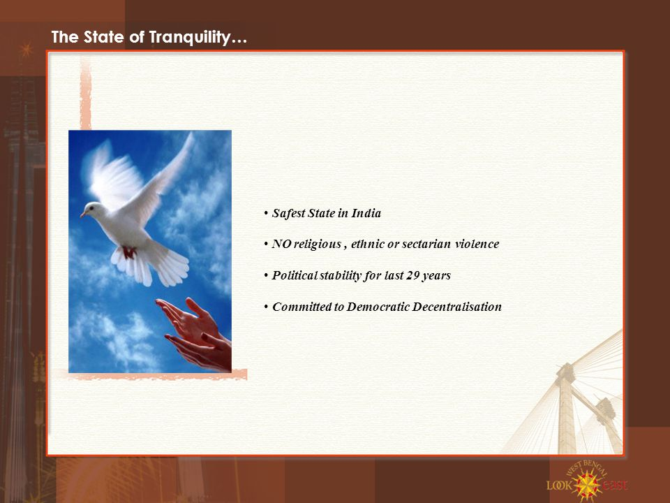 The State of Tranquility… Safest State in India NO religious, ethnic or sectarian violence Political stability for last 29 years Committed to Democratic Decentralisation