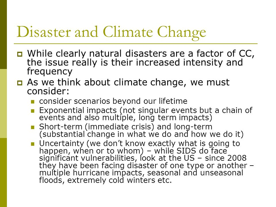 Disaster and Climate Change  While clearly natural disasters are a factor of CC, the issue really is their increased intensity and frequency  As we think about climate change, we must consider: consider scenarios beyond our lifetime Exponential impacts (not singular events but a chain of events and also multiple, long term impacts) Short-term (immediate crisis) and long-term (substantial change in what we do and how we do it) Uncertainty (we don't know exactly what is going to happen, when or to whom) – while SIDS do face significant vulnerabilities, look at the US – since 2008 they have been facing disaster of one type or another – multiple hurricane impacts, seasonal and unseasonal floods, extremely cold winters etc.